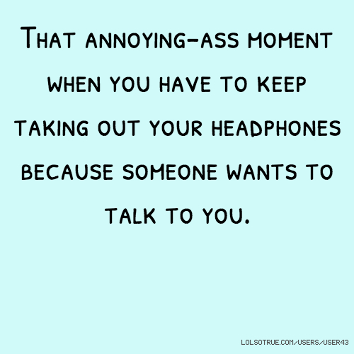 That annoying-ass moment when you have to keep taking out your headphones because someone wants to talk to you.