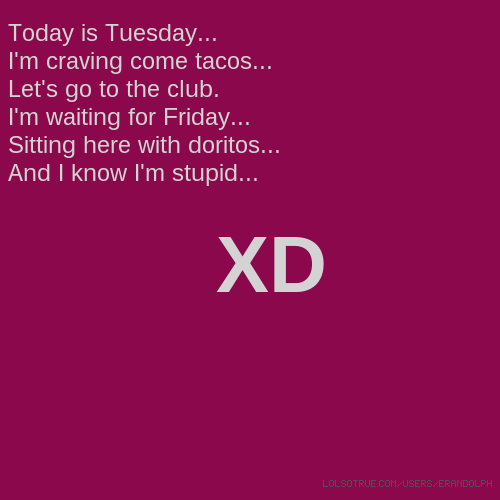 Today is Tuesday... I'm craving come tacos... Let's go to the club. I'm waiting for Friday... Sitting here with doritos... And I know I'm stupid... XD