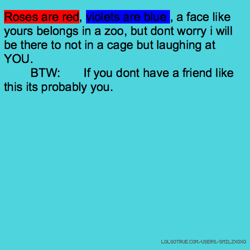 Roses are red, violets are blue , a face like yours belongs in a zoo, but dont worry i will be there to not in a cage but laughing at YOU. BTW: If you dont have a friend like this its probably you.