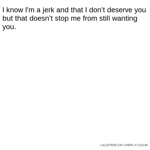 I know I'm a jerk and that I don't deserve you but that doesn't stop me from still wanting you.