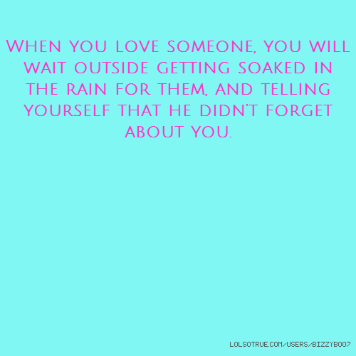 When you love someone, you will wait outside getting soaked in the rain for them, and telling yourself that he didn't forget about you.