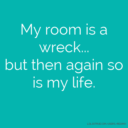 My room is a wreck... but then again so is my life.