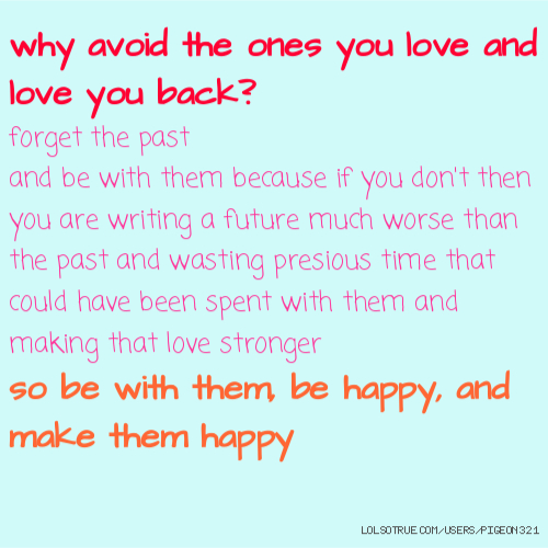 why avoid the ones you love and love you back? forget the past and be with them because if you don't then you are writing a future much worse than the past and wasting presious time that could have been spent with them and making that love stronger so be with them, be happy, and make them happy