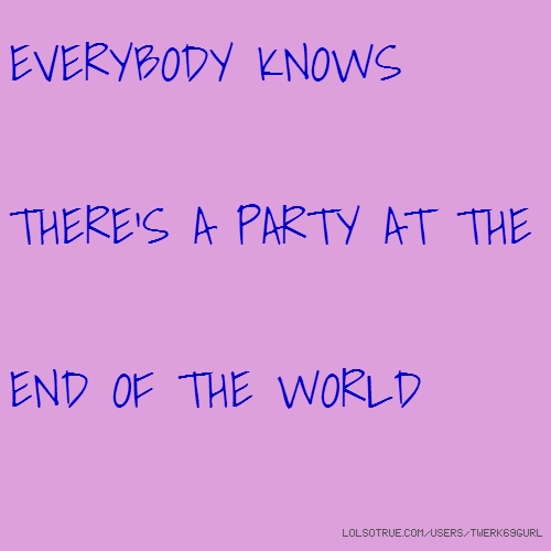 EVERYBODY KNOWS THERE'S A PARTY AT THE END OF THE WORLD