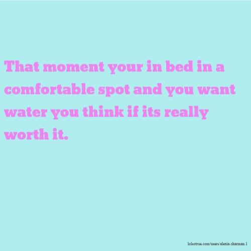 That moment your in bed in a comfortable spot and you want water you think if its really worth it.