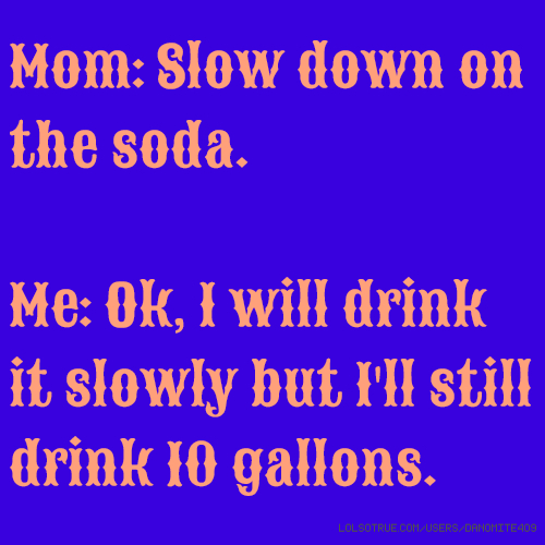 Mom: Slow down on the soda. Me: Ok, I will drink it slowly but I'll still drink 10 gallons.