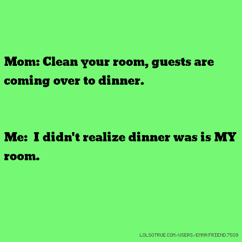 Mom: Clean your room, guests are coming over to dinner. Me: I didn't realize dinner was is MY room.