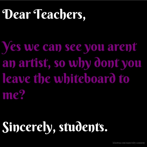 Dear Teachers, Yes we can see you arent an artist, so why dont you leave the whiteboard to me? Sincerely, students.