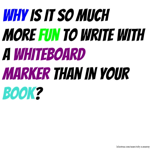 Why is it so much more fun to write with a whiteboard marker than in your book?