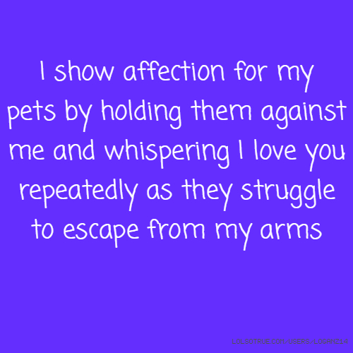 I show affection for my pets by holding them against me and whispering I love you repeatedly as they struggle to escape from my arms