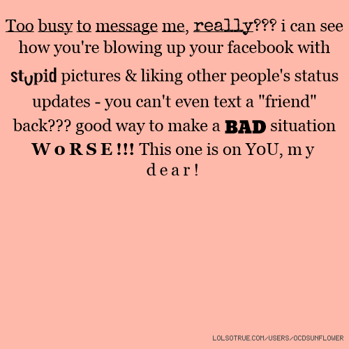 "Too busy to message me, really??? i can see how you're blowing up your facebook with stupid pictures & liking other people's status updates - you can't even text a ""friend"" back??? good way to make a BAD situation W0RSE!!! This one is on Y0U, my dear!"