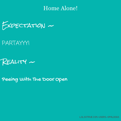 Home Alone! Expectation ~ PARTAYYY! Reality ~ Peeing With The Door Open