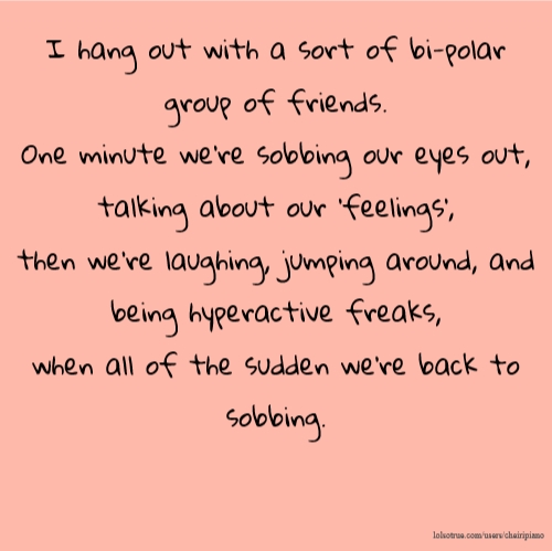 I hang out with a sort of bi-polar group of friends. One minute we're sobbing our eyes out, talking about our 'feelings', then we're laughing, jumping around, and being hyperactive freaks, when all of the sudden we're back to sobbing.