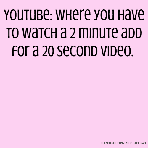 Youtube: Where you have to watch a 2 minute add for a 20 second video.