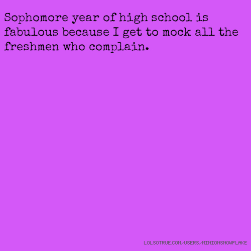 Sophomore year of high school is fabulous because I get to mock all the freshmen who complain.