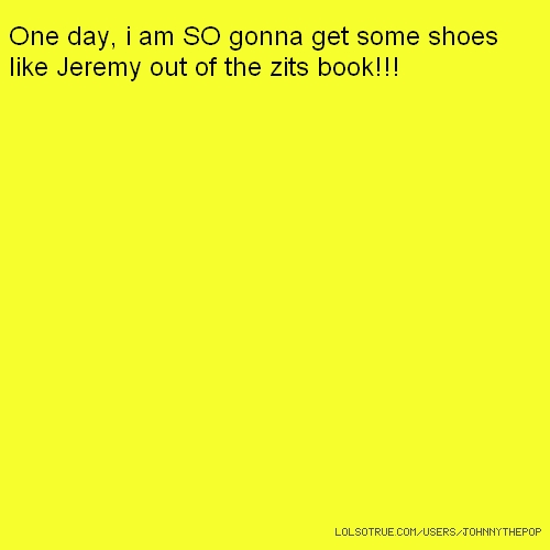 One day, i am SO gonna get some shoes like Jeremy out of the zits book!!!