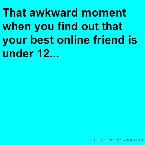 That awkward moment when you find out that your best online friend is under 12...