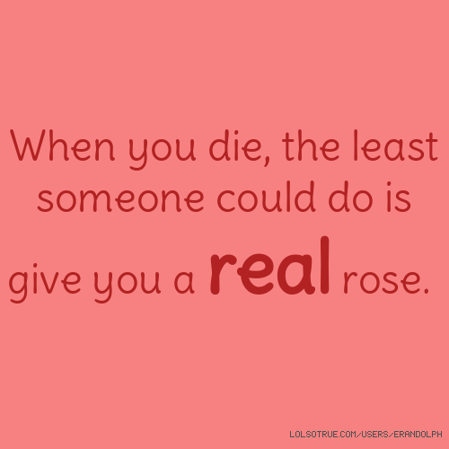 When you die, the least someone could do is give you a real rose.