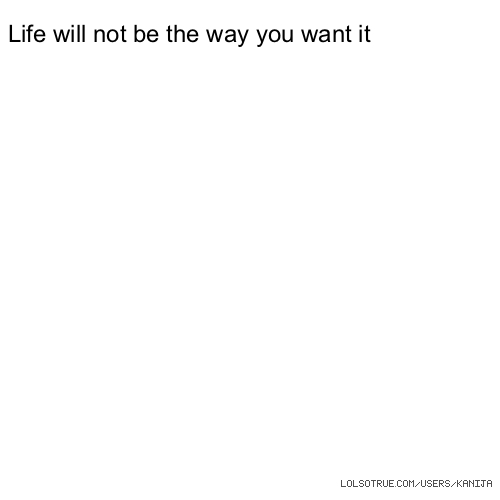 Life will not be the way you want it
