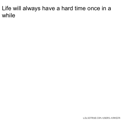 Life will always have a hard time once in a while