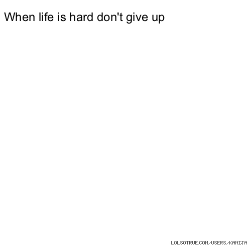 When life is hard don't give up