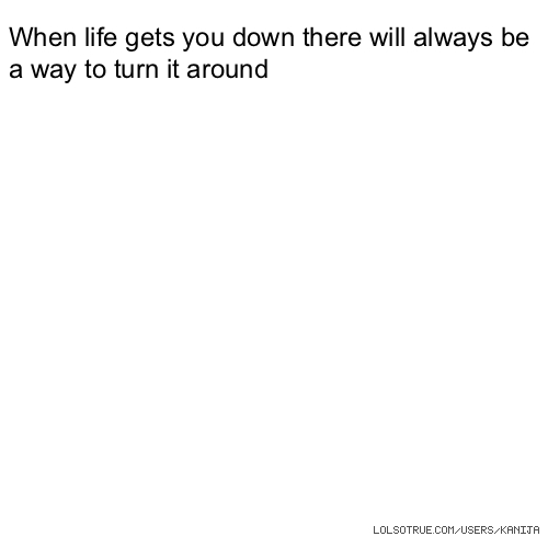 When life gets you down there will always be a way to turn it around