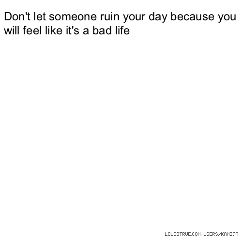Don't let someone ruin your day because you will feel like it's a bad life