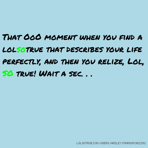 That OoO moment when you find a lolsotrue that describes your life perfectly, and then you relize, Lol, SO true! Wait a sec. . .