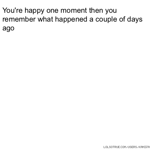 You're happy one moment then you remember what happened a couple of days ago