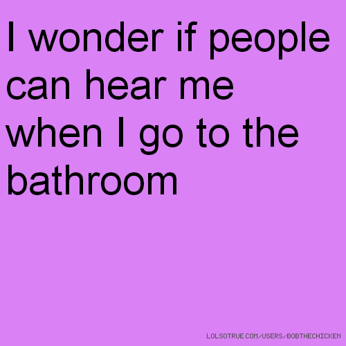 I wonder if people can hear me when I go to the bathroom