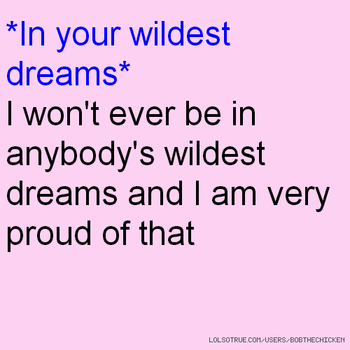*In your wildest dreams* I won't ever be in anybody's wildest dreams and I am very proud of that