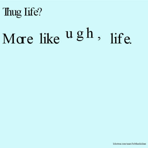 Thug Life? More like ugh, life.