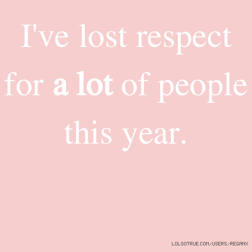 I've lost respect for a lot of people this year.