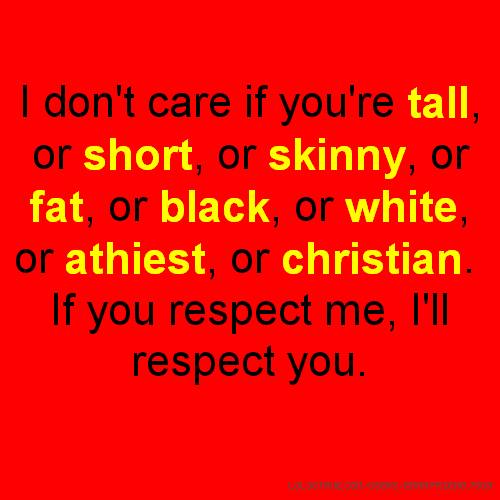 I don't care if you're tall, or short, or skinny, or fat, or black, or white, or athiest, or christian. If you respect me, I'll respect you.