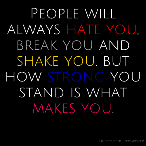 People will always hate you, break you and shake you, but how strong you stand is what makes you.