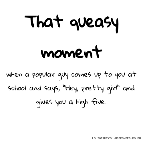 "That queasy moment when a popular guy comes up to you at school and says, ""Hey, pretty girl"" and gives you a high five."