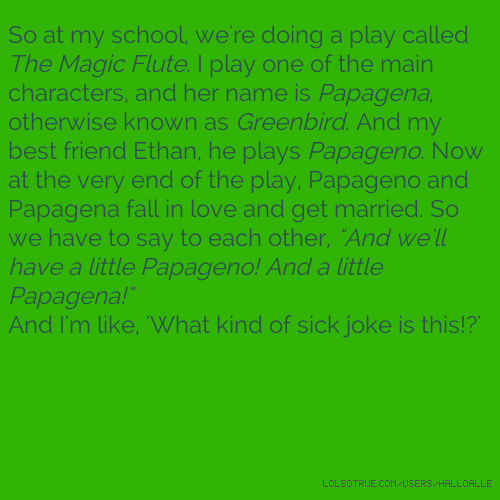 "So at my school, we're doing a play called The Magic Flute. I play one of the main characters, and her name is Papagena, otherwise known as Greenbird. And my best friend Ethan, he plays Papageno. Now at the very end of the play, Papageno and Papagena fall in love and get married. So we have to say to each other, ""And we'll have a little Papageno! And a little Papagena!"" And I'm like, 'What kind of sick joke is this!?'"