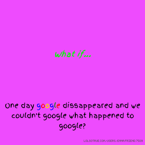 What if... One day google dissappeared and we couldn't google what happened to google?