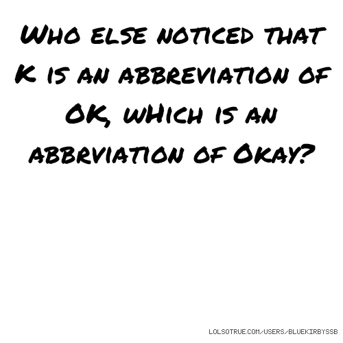 Who else noticed that K is an abbreviation of OK, wHich is an abbrviation of Okay?