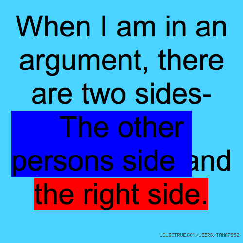 When I am in an argument, there are two sides- The other persons side and the right side.