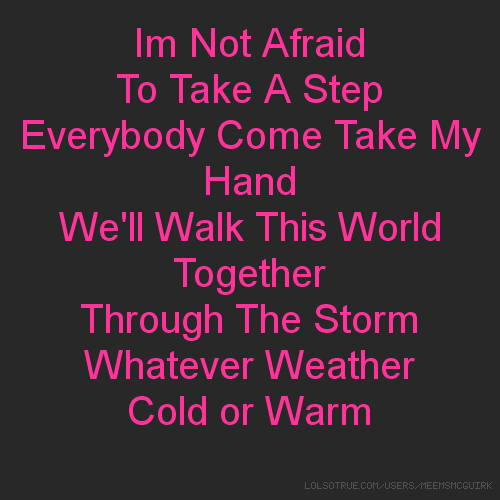Im Not Afraid To Take A Step Everybody Come Take My Hand We'll Walk This World Together Through The Storm Whatever Weather Cold or Warm