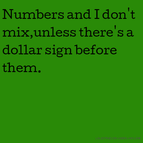 Numbers and I don't mix,unless there's a dollar sign before them.