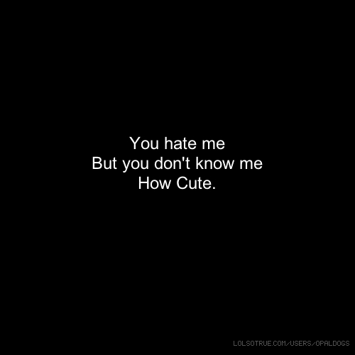 Cute Hate Quotes: You Hate Me But You Don't Know Me How Cute