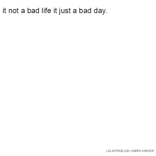 it not a bad life it just a bad day.