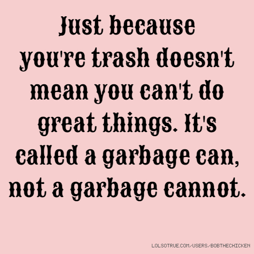 Just because you're trash doesn't mean you can't do great things. It's called a garbage can, not a garbage cannot.