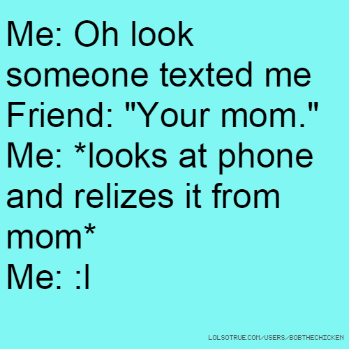 "Me: Oh look someone texted me Friend: ""Your mom."" Me: *looks at phone and relizes it from mom* Me: :l"