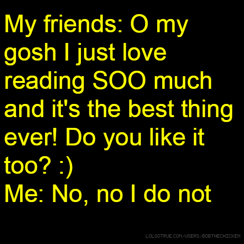 My friends: O my gosh I just love reading SOO much and it's the best thing ever! Do you like it too? :) Me: No, no I do not