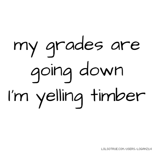 my grades are going down I'm yelling timber