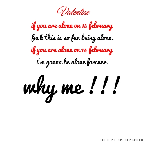 Valentine if you are alone on 13 february fuck this is so fun being alone. if you are alone on 14 february i'm gonna be alone forever. why me !!!