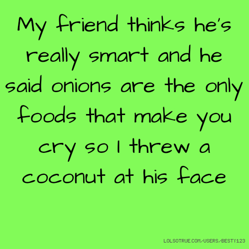 ​My friend thinks he's really smart and he said onions are the only foods that make you cry so I threw a coconut at his face